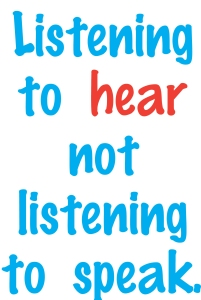 """Listening to hear not listening to speak."""