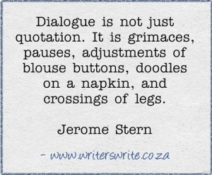 """Dialogue is not just quotation. It is grimaces, pauses, adjustments of blouse buttons, doodles on a napkin, and crossings of legs."" —Jerome Stern"