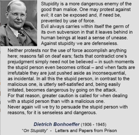 """Stupidity is a more dangerous enemy of the good than malice. One may protest against evil; it can be exposed and, if need be, prevented by use of force. Evil always carries within itself the germ of its own subversion in that it leaves behind in human beings at least a sense of unease. Against stupidity we are defenseless. Neither protests nor the use of force accomplish anything here; reasons fall on deaf ears; facts that contradict one's prejudgment simply need not be believed — in such moments the stupid person even becomes critical — and when facts are irrefutable they are just pushed aside as inconsequential, as incidental. In all this the stupid person, in contrast to the malicious one, is utterly self-satisfied and, being easily irritated, becomes dangerous by going on the attack. For that reason, greater caution is called for when dealing with a stupid person than with a malicious one. Never again will we try to persuade the stupid person with reasons, for it is senseless and dangerous..."" —Dietrich Bonhoeffer (click to embiggen)"