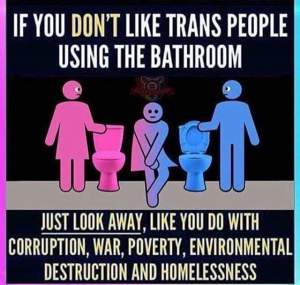 """If you don't like trans people using the bathroom, just look away like you do with corruption, war, poverty, environmental destruction, and homelessness."""