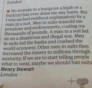 """No woman in a burqa (or a hijab or a burkini) has ever done me any harm. But I was sacked (without explanation) by a man in a suit. Men in suits missold me pensions and endowments, costing me thousands of pounds. A man in a suit led us on a disastrous and illegal war. Men in suits led the banks and crashed the world economy. Other men in suits then increased the misery to millions through austerity. If we are to start telling people what to wear, maybe we should ban suits.""  Henry Stewart, London]"
