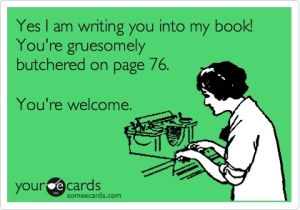 """Yes I am writing you into my book! You're gruesomely butchered on page 76. You're welcome!"""