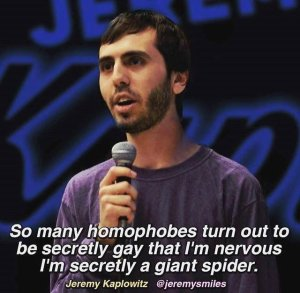 """So many homophobes turn out to be secretly gay that I'm nervous I'm secretly a giant spider.""—Jeremy Kaplowitz"
