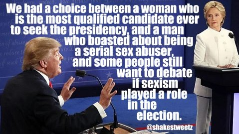 """We had a choice between a woman who is the most qualified candidate ever to seek the presidency and a man who boasted about being a serial sex abuser, and some people still want to debate if sexism played a role in the election."""