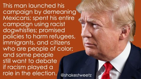 """This man launched his campaign by demeaning Mexicans; spent his entire campaign using racist dog whistles; promised policies to harm refugees, immigrants, and citizens who are people of color; and some people still want to debate whether racism played a role in the election."""