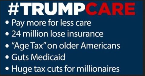 """TrumpCare: Pay more for less; 24 million lose insurance; 'Age Tax' for older Americans; Guts Medicaid; Huge tax cuts for millionaires"""