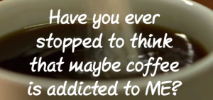 """Have you ever stopped to think that maybe coffee is addicted to me?"""