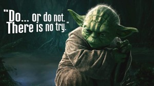 """Do or do not. There is no try!"""