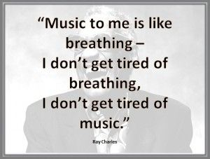 """Music is like breathing—I don't get tired of breathing, and don't get tired of music."" —Ray Charles"