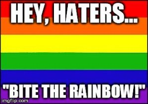 """Hey, Haters, Bite the Rainbow"""