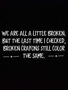 """""""We are all a little broken. But last time I checked, broken crayons still color the same."""""""