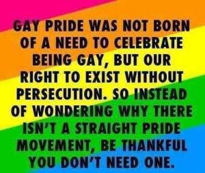 """Gay pride was not born out of a need to celebrate being gay, but our right to exist without persecution. So instead of wondering why there isn't a straight pride movement, be thankful you don't need one."""