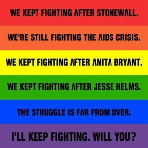 """""""We kept fighting after Stonewall. We're still fighting the AIDS Crisis. We kept fighting after Anita Bryant. We kept fighting after Jesse Helms. The struggle is far from over. I'll keep fighting. Will you?"""""""