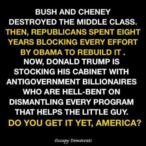 Bush and Cheney destroyed the middle class, then Republicans spent eight years blocking every effort by Obama and the Democrats to rebuild it. Now, Donald Trump is stocking his cabinet with antigoverment billionaires who are hell-bent on dismantling every program that helps the little guy. Do you get it yet?