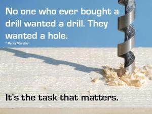 """No one who ever bought a drill wanted a drill. They wanted a hole. It's the taks that matters."""
