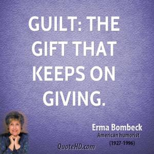 """Guilt: the gift that keeps giving."" —Erma Bombeck"