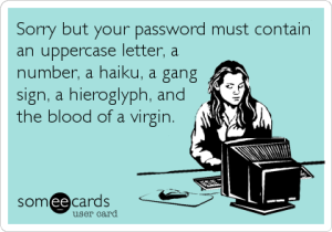 """Sorry but your password must contain an uppercase letter, a number, a haiku, a gang sign, a hieroglyph, and the blood of a virgin."""