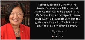"""I bring quadruple diversity to the Senate. I'm a woman. I'll be the first Asian woman ever to be elected to the U.S. Senate. I'm an immigrant. I'm a Buddhist. When I said this at a gathering, they said, 'Yes, but are you gay?' I said, 'Nobody's perfect.""' —Senator Mazie Hiromo"