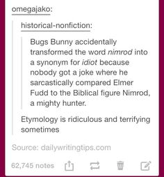 """Bugs Bunny accidentally transformed the word <em>nimrod</em> into a synonym for <em>idiot</em> because nobody got a joke where he sarcastically compared Elmer Fudd to the Biblical figure Nimrod, a mighty hunter."" ""Etymology is ridiculous and terrifying sometimes."""
