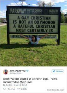 """A gay christian is not an oxymoron. A hateful christian most certainly is."" - ""When you get quoted on a church sign."" — John Pavlovitz"