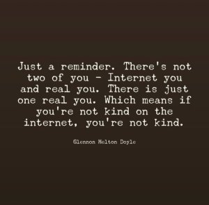 """Just a reminder. There's not two of you — Internet you and real you. There is just one real you. Which means if you're not kind on the internet, you're not kind."" —Glenn Melton Doyle"