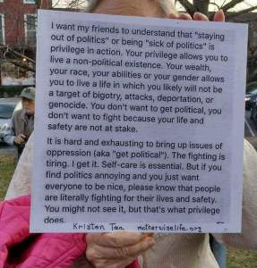 """""""I want my friends to understand that 'staying out of politics' or being 'sic of politics' is privilege in action. Your privilege allows you to live a non-political existence... if you find politics annoying and you just want everyone to be nice, pliease know that peopled are literally fighting for their lives and safety. You might not see it, but that's what privilege does."""" —Kristen Tea, motherwiselige.org"""