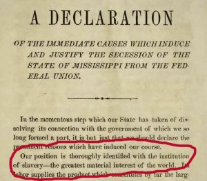 """The official declaration of the State of Mississippi when they seceded from the Union at the beginning of the Civil War: """"Our position is thoroughly identified with the institution of slavery—the greatest material interest of the world."""""""