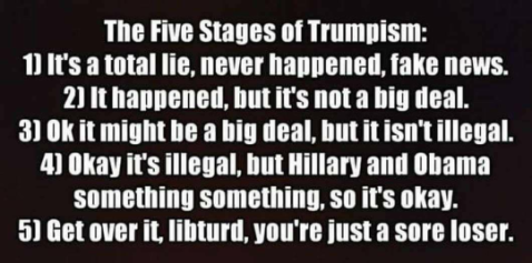 """The Five Stages of Trumpism: 1) It's a total lie, never happened, fake news. 2) It happened, but it's not a big deal. 3) OK< if might be a big deal, but it isn't illegal. 4) Okay it's illegal, but Hillary and Obama something-something, so it's okay. 5) Get over it, libturd, your just a sore loser."""