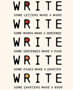 """Write some letters make a word. Write some words make a sentence. Write some sentences make a page. Write some pages make a chapter. Write some chapters make a book."""