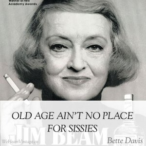 """""""Old age ain't no place for sissies."""" —Bette Davis"""