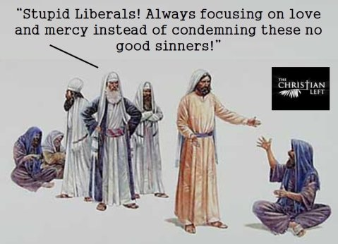 """Stupid liberals! Always focusing on love and mercy instead of condemning these no-good sinners!"""