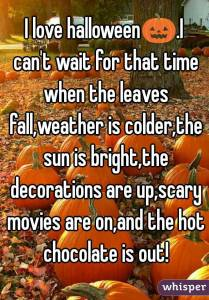 """""""I love Halloween. I can't wait for that time when the leaves fall, weather is colder, the sun is bright, the decorations are up, scary movies are on, and the hot chocolate is out!"""""""