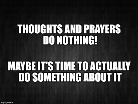 """Thoughts and prayers do nothing! Maybe it's time to actually do something about it"""