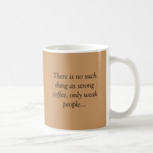 "A coffee mug with the word, ""There is no such thng as strong coffee, only weak people."""
