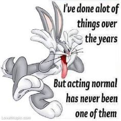 "Bugs Bunny making a silly face with the words ""I've done a lot of things over the years, but acting normal isn't one of them."""