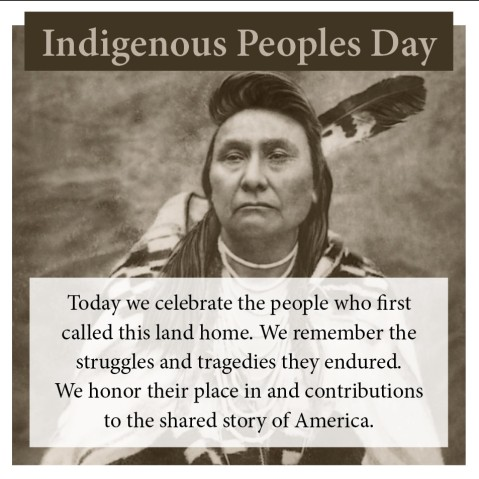 "Indigenous Peoples Day ""Today we celebrate the people who first called this land home. We remember the struggles and tragedies they endured. We honor their place in and contributions to the shared story of America."""