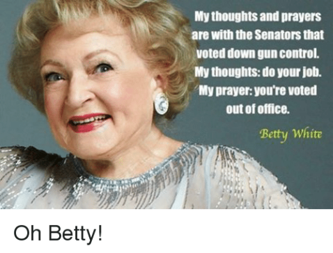"""My thoughts and prayers are with the Senators that voted down gun control. My thoughts: do your job. My prayer: you're voted out of office."" —Betty White"