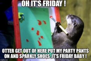 """Otter get out of here, put my party pants on and my sparkly shoes, it's Friday baby!"""