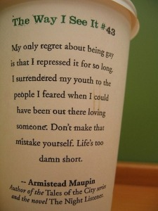 """""""My only regret about being gay is that I repressed it for so long. I surrendered my youth to the people I feared when I could have been out there loving someone. Don't make that mistake yourself. Life's too damn short."""" —Armistead Maupin"""