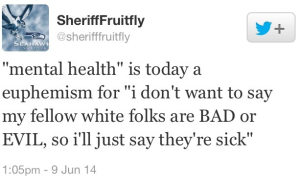 "Tweet that reads, '""mental health"" is today a euphemism for ""i don't want to say my fellow white folks are BAD or EVIL, so i'll just say they're sick"""