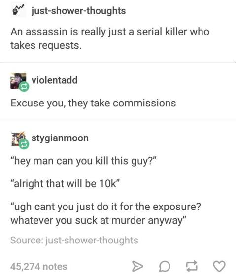 """An assassin is really just a serial killer who takes request."" ""Excuse you, they take commissions."" ""Hey, man, can you kill this guy?"" ""All right, that will be $10,000."" ""Ugh! Can't you just do it for the exposure? Whatever. You suck at murder anyway."""