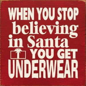 """When you stop believing in Santa you get underwear."""