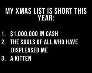 """My Xmas list is short this year: 1. $1,000,000 in cash 2. The souls of all who have displeased me 3. A kitten"""