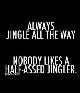 """Always jingle all the way... nobody likes a half-assed jingler."""