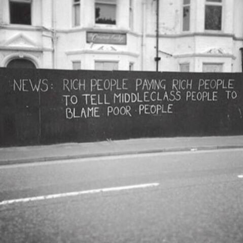 """News: Rich people paying rich people to tell middleclass people to blame poor people."""