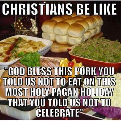 """Christians be like 'God bless this pork you told us not to eat on this most holy pagan holiday that you told us not to celebrate.'"""