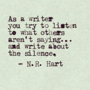 """""""As a writer you try to listen to what others aren't saying... and write about the silence."""" —N.R. Hart"""