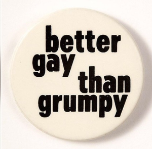 """Better gay than grumpy."" (click to embiggen)"