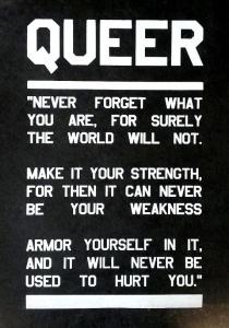 """QUEER: Never forget what you are, for surely the world will not. Make it your strength, for the it can never be your weakness. Armor yourself in it, and it will never be used to hurt you."""