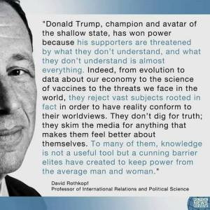 Donald Trump, champion and avatar of the shallow state, has won power because his supporters are threatened by what they don't understand, and what they don't understand is almost everything. Indeed, from evolution to data about our economy to the science of vaccines to the threats we face in the world, they reject vast subjects rooted in fact in order to have reality conform to their worldviews. They don't dig for truth; they skim the media for anything that makes them feel better about themselves. To many of them, knowledge is not a useful tool but a cunning barrier elites have created to keep power from the average man and woman.